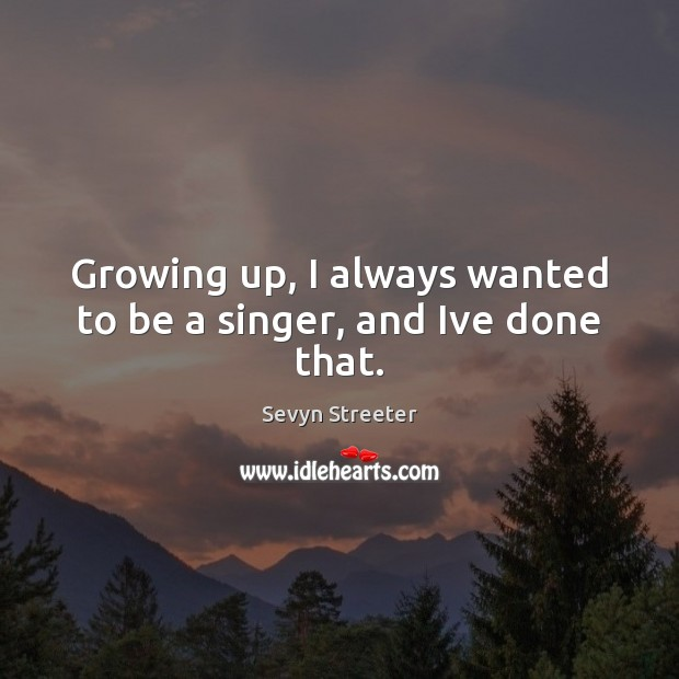 Image, Growing up, I always wanted to be a singer, and Ive done that.
