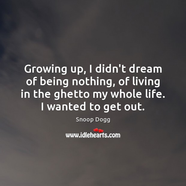 Growing up, I didn't dream of being nothing, of living in the Snoop Dogg Picture Quote