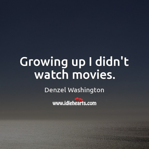 Growing up I didn't watch movies. Image