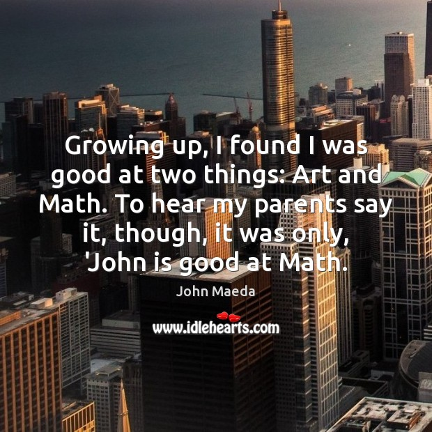 Growing up, I found I was good at two things: Art and John Maeda Picture Quote