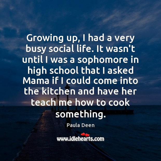 Growing up, I had a very busy social life. It wasn't until Cooking Quotes Image