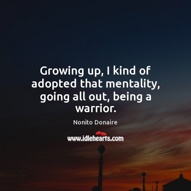 Growing up, I kind of adopted that mentality, going all out, being a warrior. Nonito Donaire Picture Quote