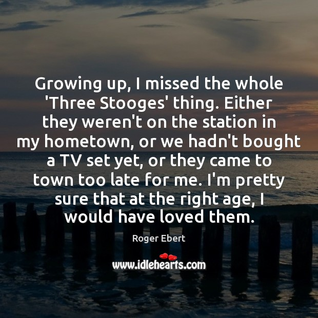 Growing up, I missed the whole 'Three Stooges' thing. Either they weren't Roger Ebert Picture Quote