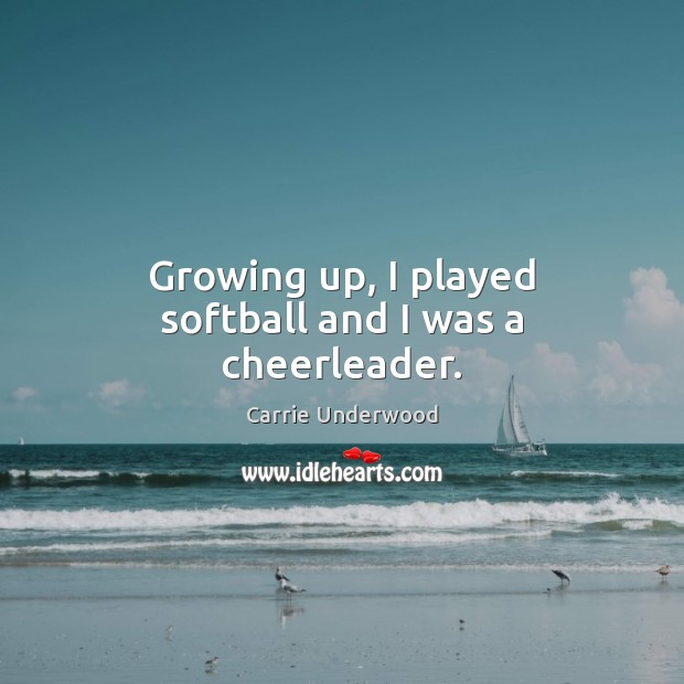 Growing up, I played softball and I was a cheerleader. Image
