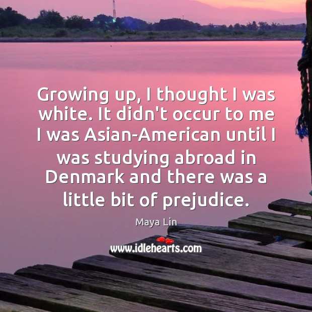 Growing up, I thought I was white. It didn't occur to me Maya Lin Picture Quote