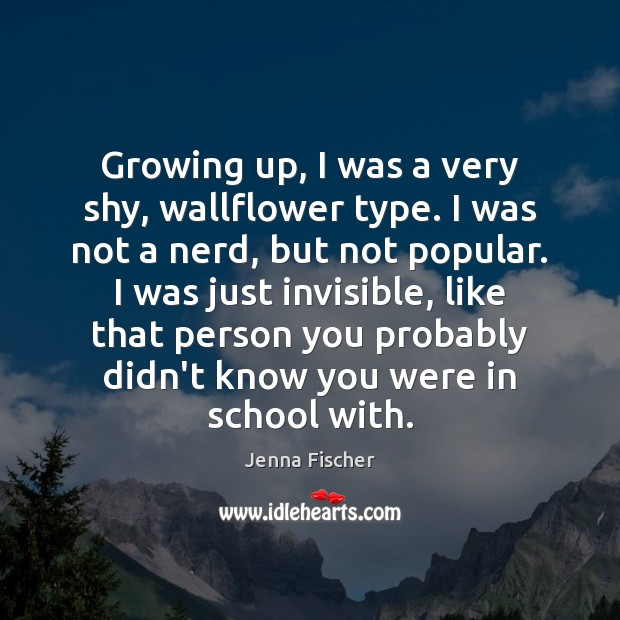 Growing up, I was a very shy, wallflower type. I was not Jenna Fischer Picture Quote