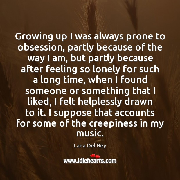 Growing up I was always prone to obsession, partly because of the Lonely Quotes Image