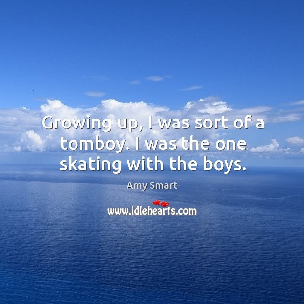 Growing up, I was sort of a tomboy. I was the one skating with the boys. Amy Smart Picture Quote