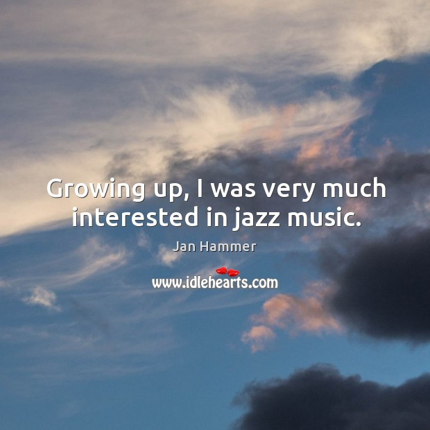 Growing up, I was very much interested in jazz music. Jan Hammer Picture Quote