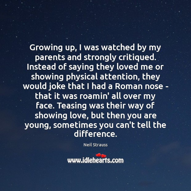 Image, Growing up, I was watched by my parents and strongly critiqued. Instead
