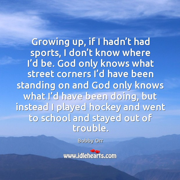 Growing up, if I hadn't had sports, I don't know where I'd be. Image