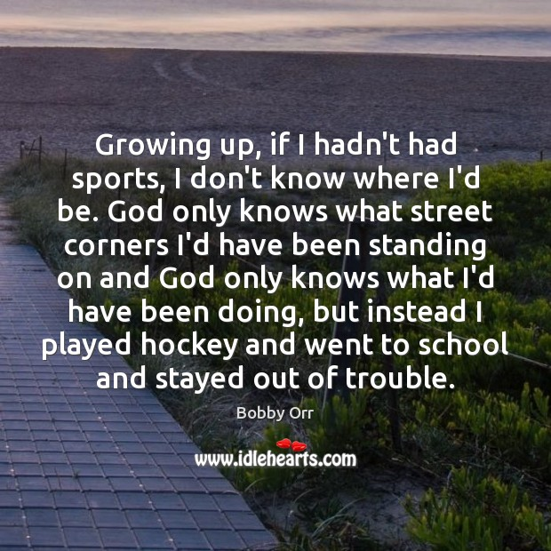 Image, Growing up, if I hadn't had sports, I don't know where I'd