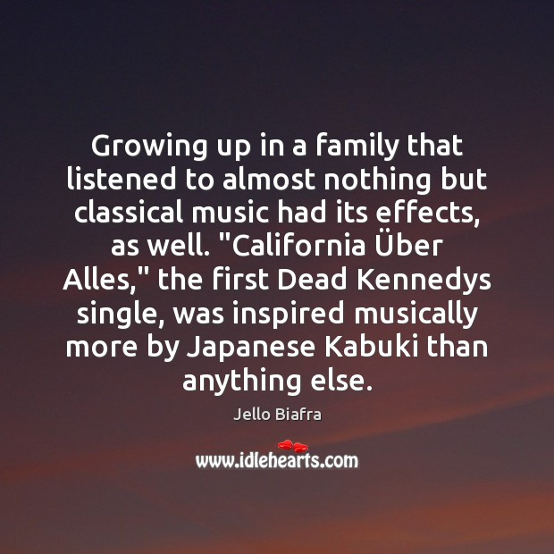 Growing up in a family that listened to almost nothing but classical Jello Biafra Picture Quote