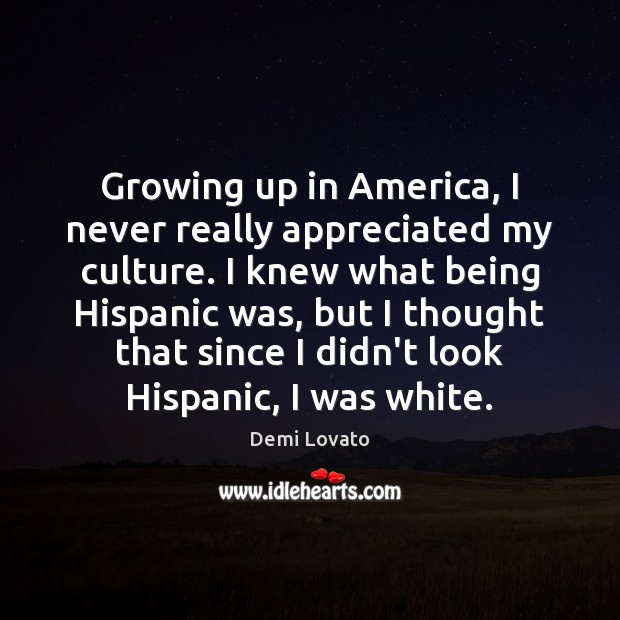 Growing up in America, I never really appreciated my culture. I knew Demi Lovato Picture Quote