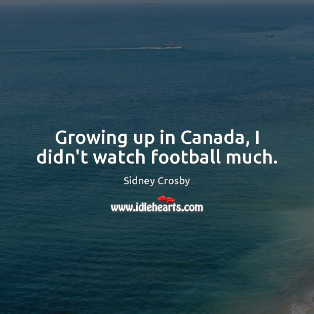 Growing up in Canada, I didn't watch football much. Sidney Crosby Picture Quote