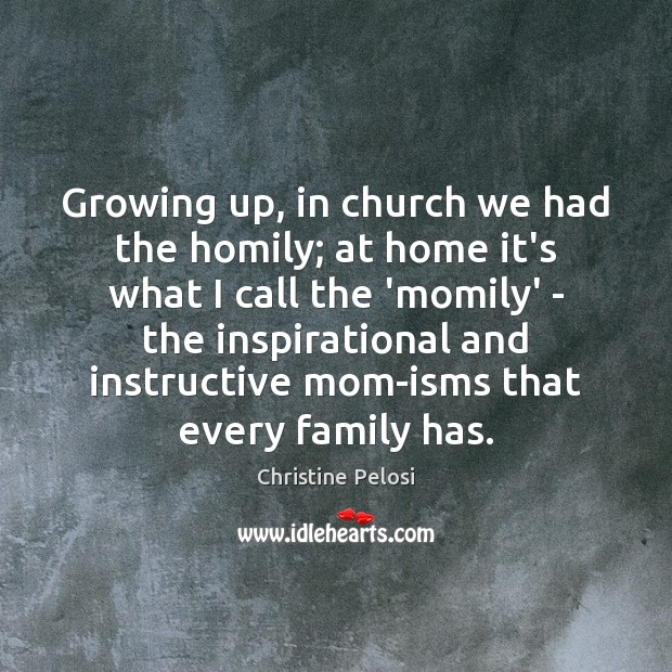 Growing up, in church we had the homily; at home it's what Christine Pelosi Picture Quote