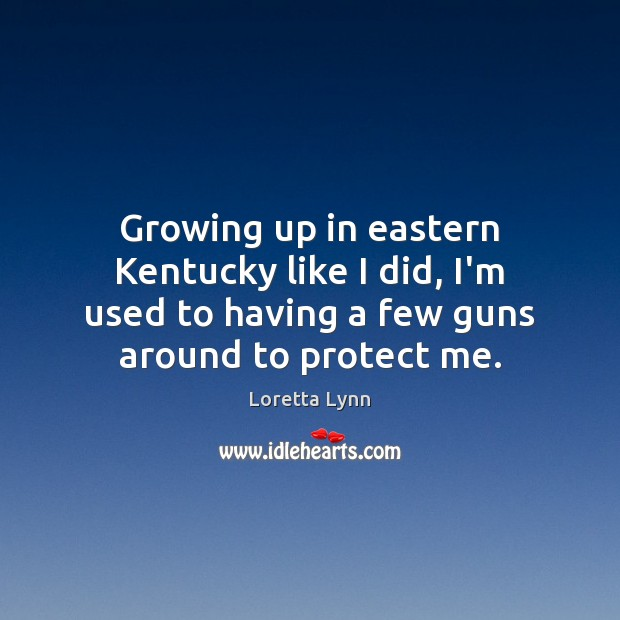 Growing up in eastern Kentucky like I did, I'm used to having Loretta Lynn Picture Quote
