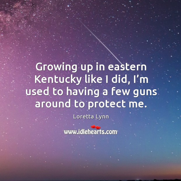 Growing up in eastern kentucky like I did, I'm used to having a few guns around to protect me. Loretta Lynn Picture Quote