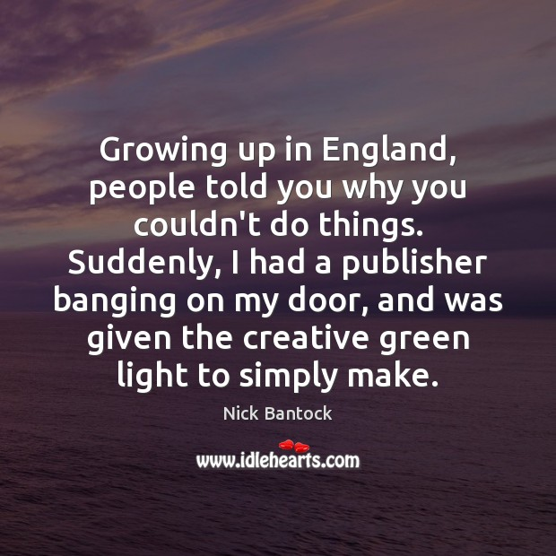 Nick Bantock Picture Quote image saying: Growing up in England, people told you why you couldn't do things.