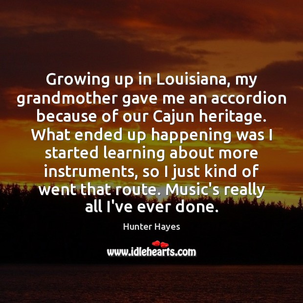 Growing up in Louisiana, my grandmother gave me an accordion because of Hunter Hayes Picture Quote