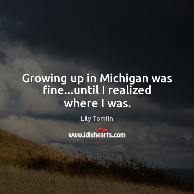 Growing up in Michigan was fine…until I realized where I was. Image