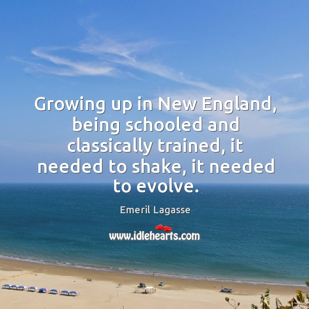 Growing up in new england, being schooled and classically trained, it needed to shake, it needed to evolve. Emeril Lagasse Picture Quote