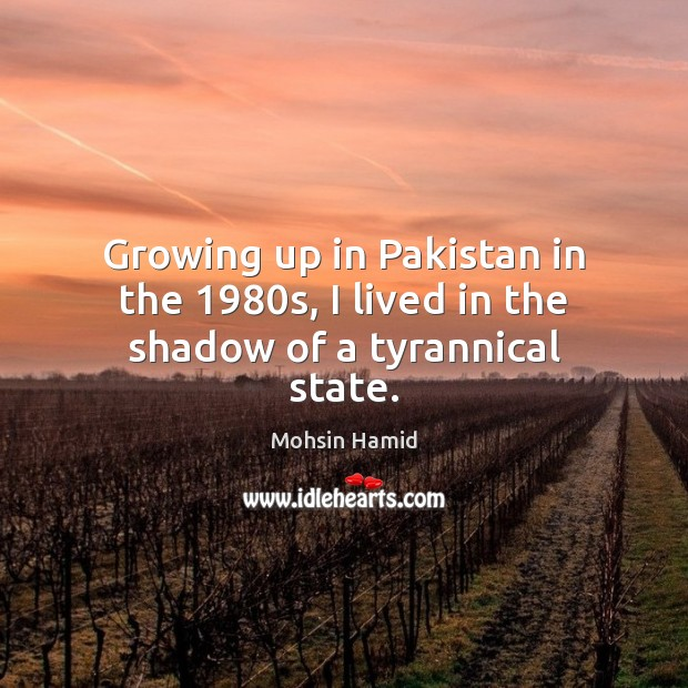 Growing up in Pakistan in the 1980s, I lived in the shadow of a tyrannical state. Mohsin Hamid Picture Quote