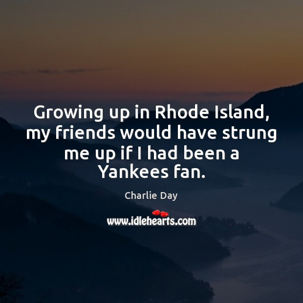 Growing up in Rhode Island, my friends would have strung me up Image