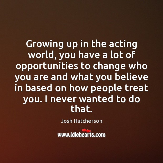 Growing up in the acting world, you have a lot of opportunities Josh Hutcherson Picture Quote