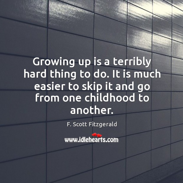 Growing up is a terribly hard thing to do. It is much easier to skip it and go from one childhood to another. Image
