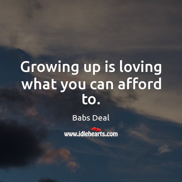 Growing up is loving what you can afford to. Image