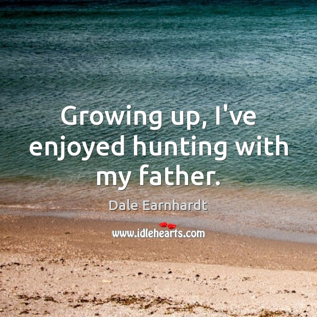 Growing up, I've enjoyed hunting with my father. Dale Earnhardt Picture Quote