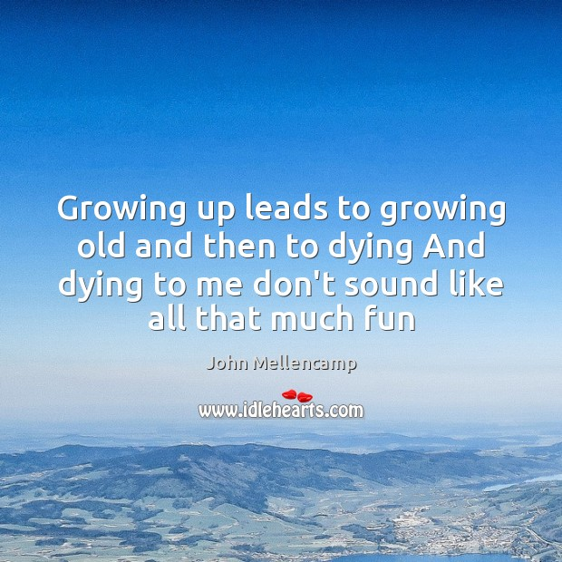 Growing up leads to growing old and then to dying And dying John Mellencamp Picture Quote