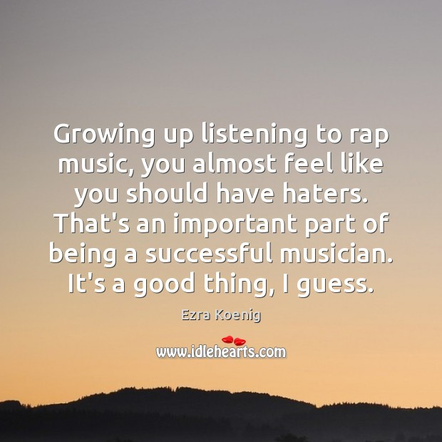 Growing up listening to rap music, you almost feel like you should Image