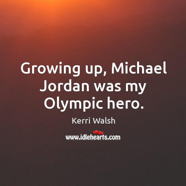 Growing up, michael jordan was my olympic hero. Kerri Walsh Picture Quote