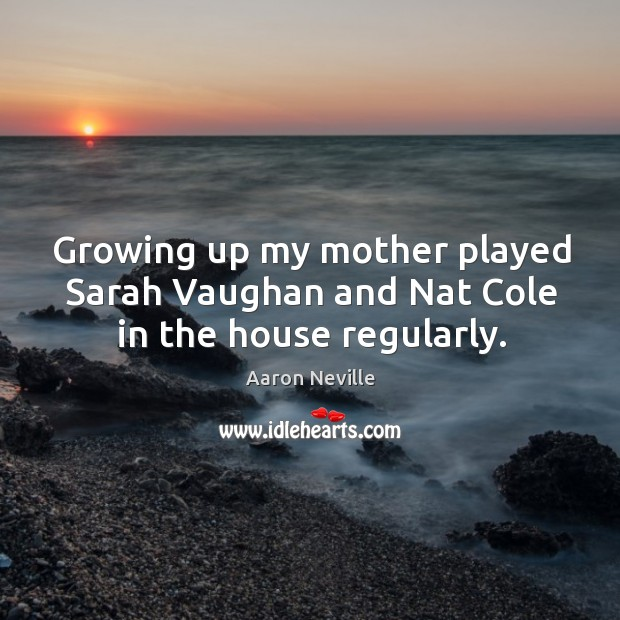 Growing up my mother played sarah vaughan and nat cole in the house regularly. Image