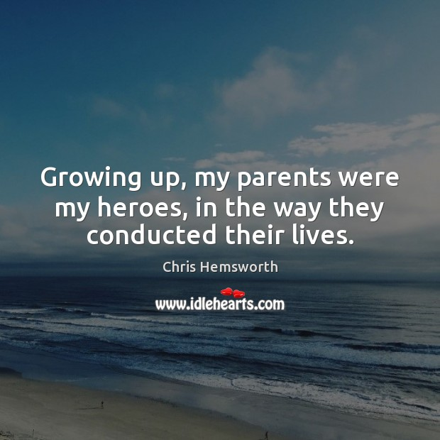 Growing up, my parents were my heroes, in the way they conducted their lives. Chris Hemsworth Picture Quote