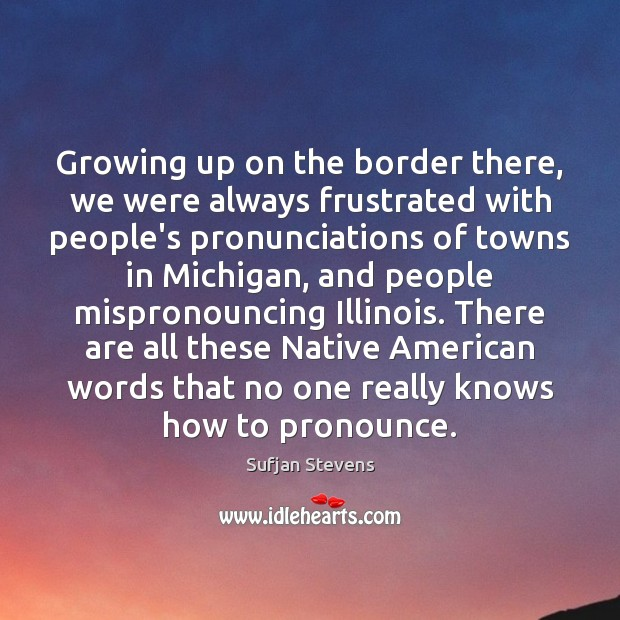Growing up on the border there, we were always frustrated with people's Image