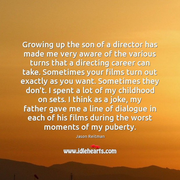 Growing up the son of a director has made me very aware Jason Reitman Picture Quote