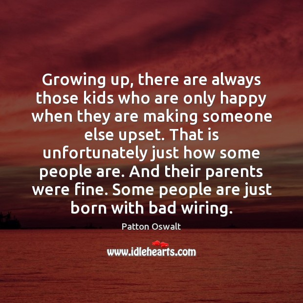 Growing up, there are always those kids who are only happy when Patton Oswalt Picture Quote