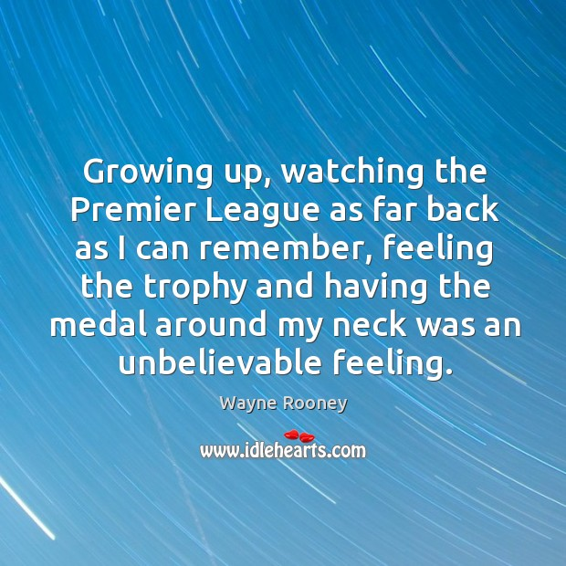 Growing up, watching the premier league as far back as I can remember, feeling the trophy and having the Wayne Rooney Picture Quote