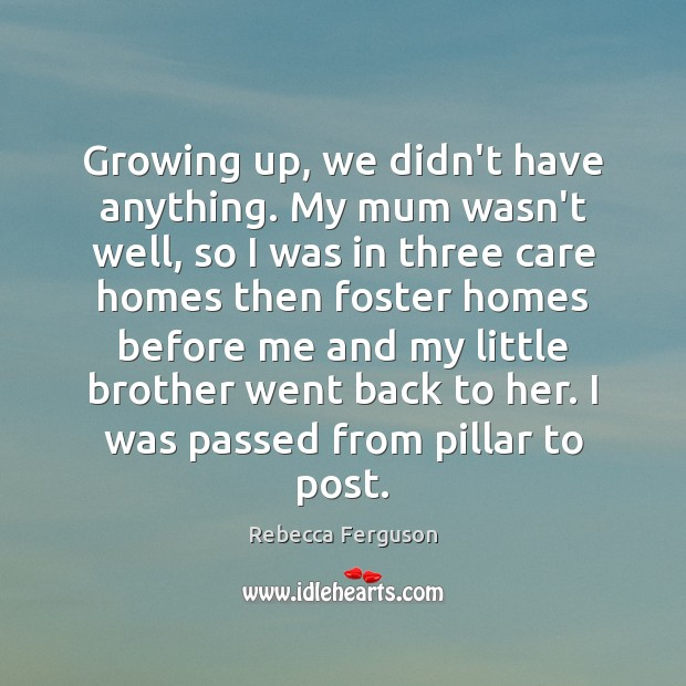 Growing up, we didn't have anything. My mum wasn't well, so I Image