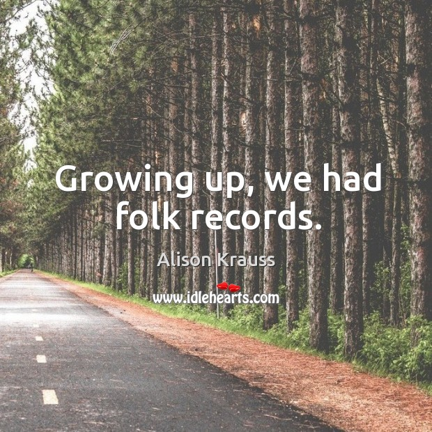 Growing up, we had folk records. Image