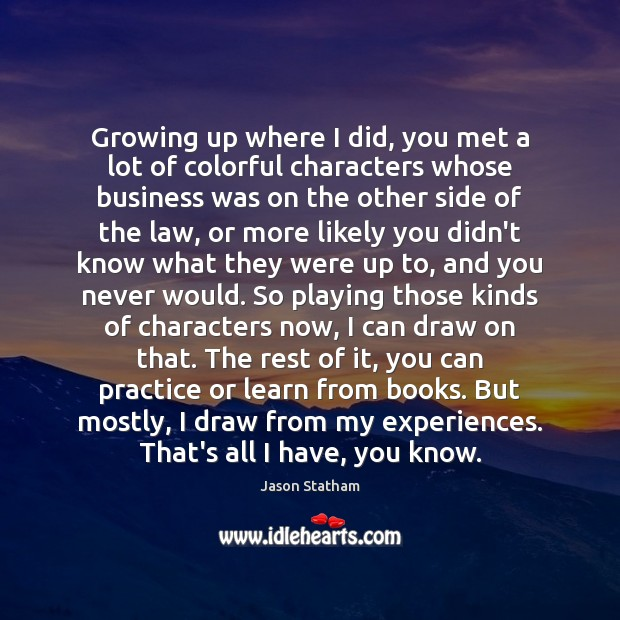 Growing up where I did, you met a lot of colorful characters Jason Statham Picture Quote