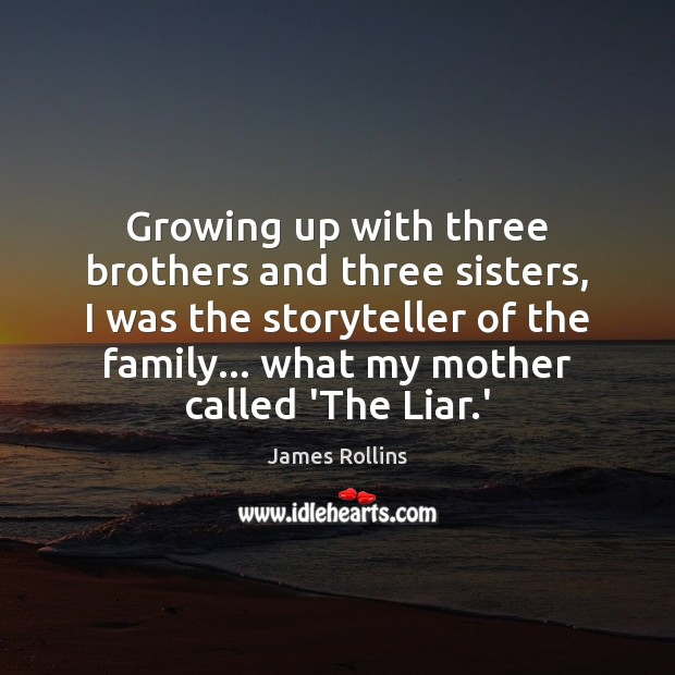 James Rollins Picture Quote image saying: Growing up with three brothers and three sisters, I was the storyteller