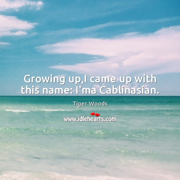Growing up,I came up with this name: I'ma Cablinasian. Tiger Woods Picture Quote