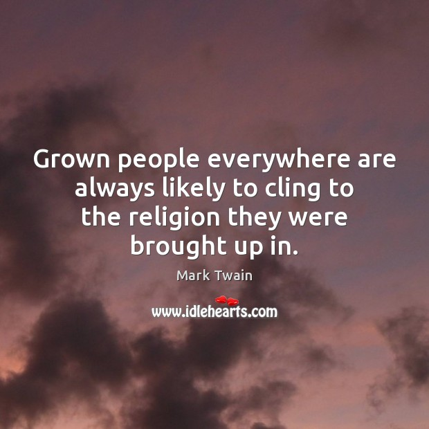 Grown people everywhere are always likely to cling to the religion they Image