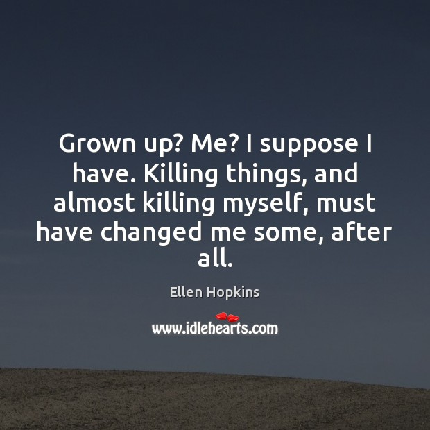 Grown up? Me? I suppose I have. Killing things, and almost killing Ellen Hopkins Picture Quote