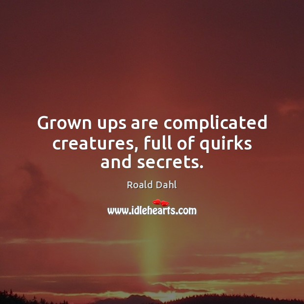 Grown ups are complicated creatures, full of quirks and secrets. Roald Dahl Picture Quote
