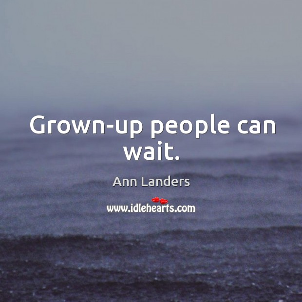 Grown-up people can wait. Image